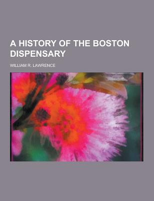 A History of the Boston Dispensary - Lawrence, William R