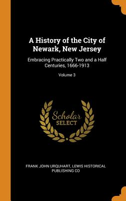 A History of the City of Newark, New Jersey: Embracing Practically Two and a Half Centuries, 1666-1913; Volume 3 - Urquhart, Frank John, and Co, Lewis Historical Publishing