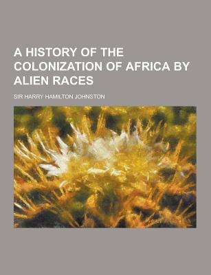 A History of the Colonization of Africa by Alien Races - Johnston, Harry Hamilton, Sir