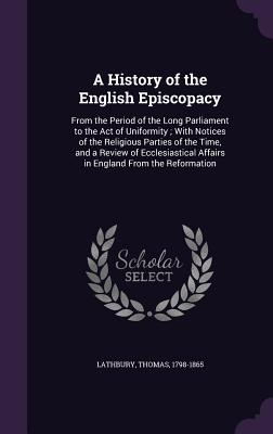 A History of the English Episcopacy: From the Period of the Long Parliament to the Act of Uniformity; With Notices of the Religious Parties of the Time, and a Review of Ecclesiastical Affairs in England from the Reformation - Lathbury, Thomas