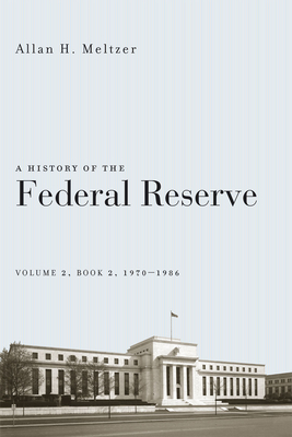 A History of the Federal Reserve, Volume 2, Book 2, 1970-1986 - Meltzer, Allan H