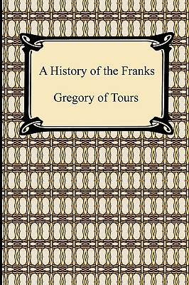 A History of the Franks - Gregory of Tours, Of Tours, and Brehaut, Earnest (Translated by)
