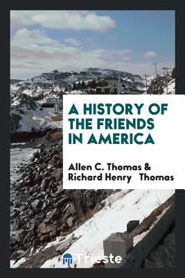 A History of the Friends in America - Thomas, Allen C