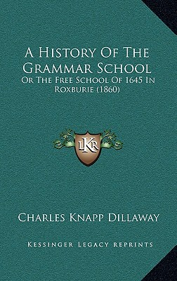 A History of the Grammar School: Or the Free School of 1645 in Roxburie (1860) - Dillaway, Charles Knapp