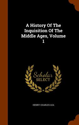 A History of the Inquisition of the Middle Ages, Volume 1 - Lea, Henry Charles