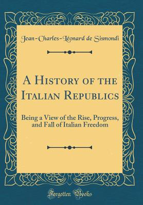 A History of the Italian Republics: Being a View of the Rise, Progress, and Fall of Italian Freedom (Classic Reprint) - Sismondi, Jean-Charles-Leonard de