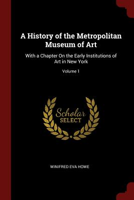 A History of the Metropolitan Museum of Art: With a Chapter on the Early Institutions of Art in New York; Volume 1 - Howe, Winifred Eva