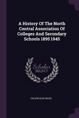 A History of the North Central Association of Colleges and Secondary Schools 1895 1945 - Davis, Calvin Olin