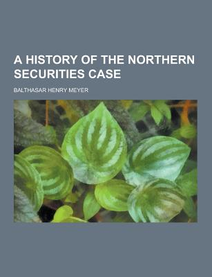 A History of the Northern Securities Case - Meyer, Balthasar Henry