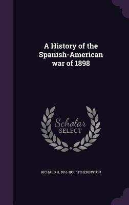 A History of the Spanish-American War of 1898 - Titherington, Richard H 1861-1935