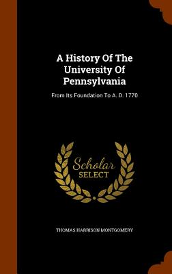 A History of the University of Pennsylvania: From Its Foundation to A. D. 1770 - Montgomery, Thomas Harrison