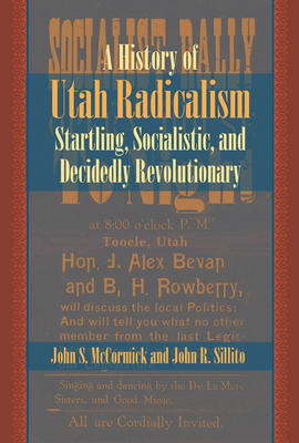 A History of Utah Radicalism: Startling, Socialistic, and Decidedly Revolutionary - McCormick, John S, and Sillito, John R