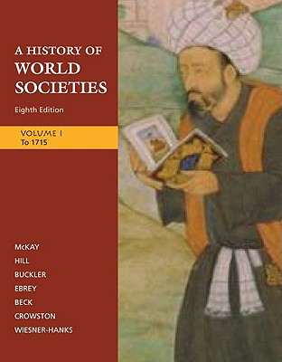 A History of World Societies, Volume 1: To 1715 - McKay, John P, and Hill, Bennett D, and Buckler, John