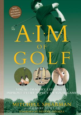 A.I.M. of Golf: Visual-Imagery Lessons to Improve Every Aspect of Your Game - Spearman, Mitchell, and Chopra, Deepak (Foreword by), and Hurt, Harry, III