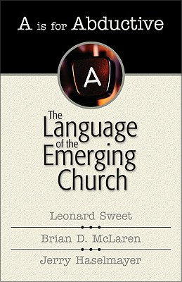 A is for Abductive: The Language of the Emerging Church - Sweet, Leonard, Dr., Ph.D., and Haselmayer, Jerry, and McLaren, Brian D