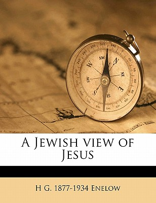 A Jewish View of Jesus - Enelow, H G 1877
