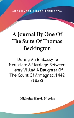 A Journal by One of the Suite of Thomas Beckington: During an Embassy to Negotiate a Marriage Between Henry VI and a Daughter of the Count of Armagnac, 1442 (1828) - Nicolas, Nicholas Harris