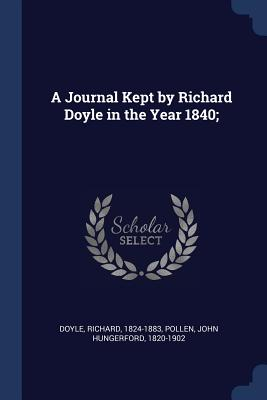 A Journal Kept by Richard Doyle in the Year 1840; - Doyle, Richard, PhD, and Pollen, John Hungerford