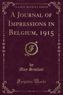 A Journal of Impressions in Belgium, 1915 (Classic Reprint) - Sinclair, May