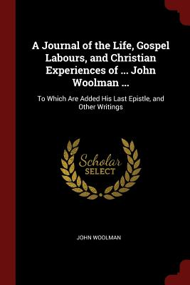 A Journal of the Life, Gospel Labours, and Christian Experiences of ... John Woolman ...: To Which Are Added His Last Epistle, and Other Writings - Woolman, John
