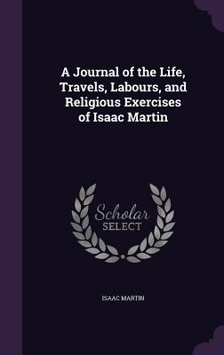 A Journal of the Life, Travels, Labours, and Religious Exercises of Isaac Martin - Martin, Isaac