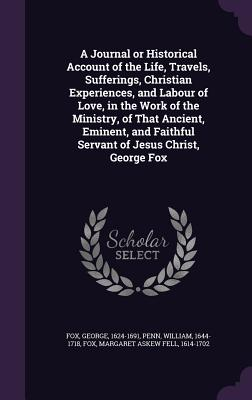 A Journal or Historical Account of the Life, Travels, Sufferings, Christian Experiences, and Labour of Love, in the Work of the Ministry, of That Ancient, Eminent, and Faithful Servant of Jesus Christ, George Fox - Fox, George, and Penn, William, and Fox, Margaret Askew Fell