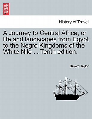 A Journey to Central Africa; Or Life and Landscapes from Egypt to the Negro Kingdoms of the White Nile ... Tenth Edition. - Taylor, Bayard