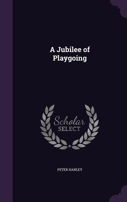 A Jubilee of Playgoing - Hanley, Peter