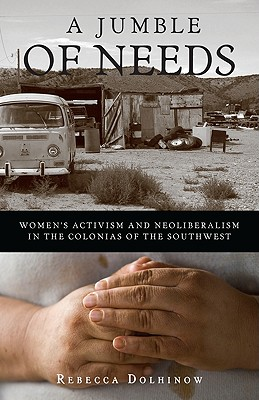 A Jumble of Needs: Women's Activism and Neoliberalism in the Colonias of the Southwest - Dolhinow, Rebecca