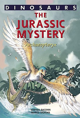 A Jurassic Mystery: Archaeopteryx - Bacchin, Matteo (Illustrator), and Signore, Marco (Contributions by), and Norell, Mark (Foreword by)