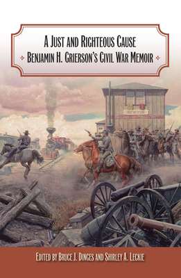 A Just and Righteous Cause: Benjamin H. Grierson's Civil War Memoir - Grierson, Benjamin Henry
