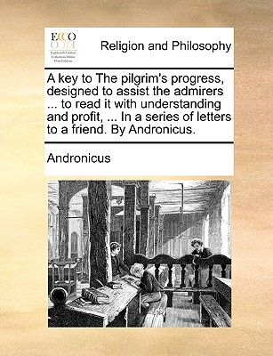 A Key to the Pilgrim's Progress, Designed to Assist the Admirers ... to Read It with Understanding and Profit, ... in a Series of Letters to a Friend. by Andronicus. - Andronicus