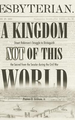 A Kingdom Not of This World: Stuart Robinson's Struggle to Distinguish the Sacred from the Secular During the Civil War - Graham, Preston D