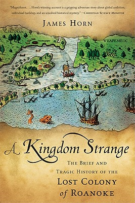 A Kingdom Strange: The Brief and Tragic History of the Lost Colony of Roanoke - Horn, James