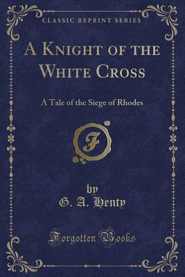 A Knight of the White Cross: A Tale of the Siege of Rhodes (Classic Reprint) - Henty, G a