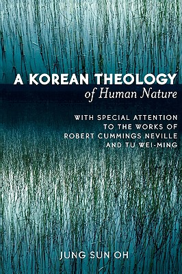 A Korean Theology of Human Nature: With Special Attention to the Works of Robert Cummings Neville and Tu Wei-Ming - Oh, Jung Sun