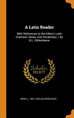 A Latin Reader: With References to the Editor's Latin Grammar, Notes, and Vocabulary. / By B.L. Gildersleeve - Gildersleeve, Basil L 1831-1924