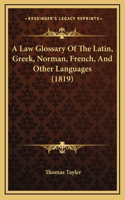 A Law Glossary of the Latin, Greek, Norman, French and Other Languages - Tayler, Thomas