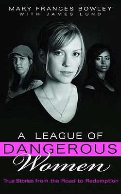 A League of Dangerous Women: True Stories from the Road to Redemption - Bowley, Mary Frances, and Lund, James