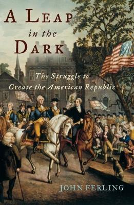 A Leap in the Dark: The Struggle to Create the American Republic - Ferling, John E