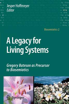 A Legacy for Living Systems: Gregory Bateson as Precursor to Biosemiotics - Hoffmeyer, Jesper (Editor)