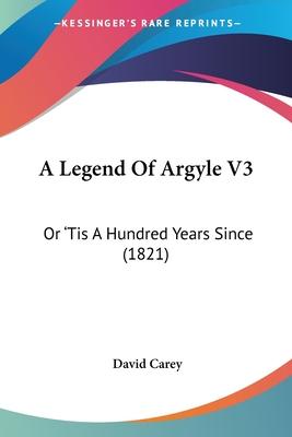 A Legend of Argyle V3: Or 'Tis a Hundred Years Since (1821) - Carey, David, Jr.