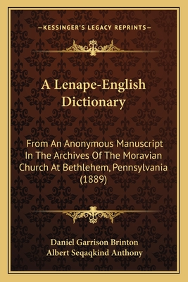 A Lenape-English Dictionary: From an Anonymous Manuscript in the Archives of the Moravian Church at Bethlehem, Pennsylvania (1889) - Brinton, Daniel Garrison, and Anthony, Albert Seqaqkind