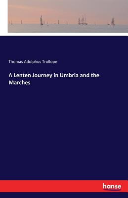A Lenten Journey in Umbria and the Marches - Trollope, Thomas Adolphus