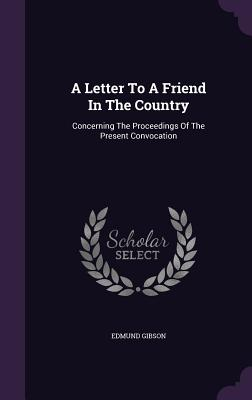 A Letter to a Friend in the Country: Concerning the Proceedings of the Present Convocation - Gibson, Edmund