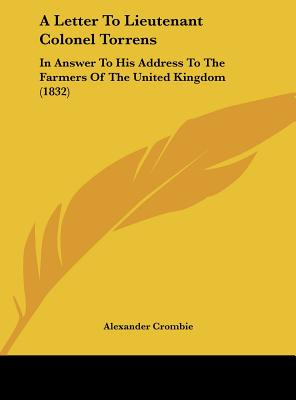 A Letter to Lieutenant Colonel Torrens: In Answer to His Address to the Farmers of the United Kingdom (1832) - Crombie, Alexander