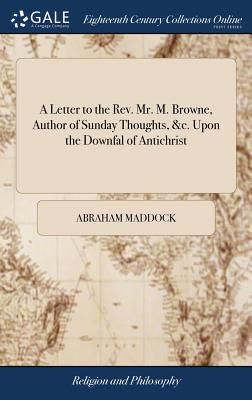 A Letter to the Rev. Mr. M. Browne, Author of Sunday Thoughts, &c. Upon the Downfal of Antichrist: Wherein Is Considered the Opinion of the Right Reverend the Bishop of Bristol, Concerning the Seven Churches, ... by the Rev. A. Maddock, - Maddock, Abraham