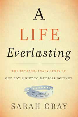 A Life Everlasting: The Extraordinary Story of One Boy's Gift to Medical Science - Gray, Sarah