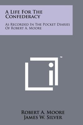 A Life for the Confederacy: As Recorded in the Pocket Diaries of Robert A. Moore - Moore, Robert A, and Silver, James W (Editor), and Wiley, Bell Irvin (Foreword by)