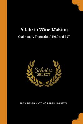 A Life in Wine Making: Oral History Transcript / 1969 and 197 - Teiser, Ruth, and Perelli-Minetti, Antonio